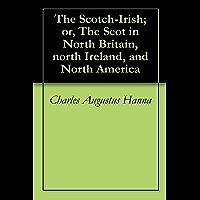 The Scotch-Irish; or, The Scot in North Britain, north Ireland, and North America