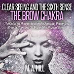 Clear Seeing and the Sixth Sense: The Brow Chakra: The Guide on How to Awaken the Amazing Power You Already Have and Go Beyond the Physical Eyes | M A Hill