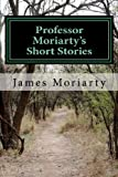 Professor Moriarty's Short Stories, James Moriarty, 1477690573