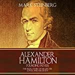 Alexander Hamilton - Founding Father: The Real Story of His Life, His Loves, and His Death | Mark Steinberg