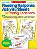 Just-Right Reading Response Activity Sheets for Young Learners: 50 Reproducible Graphic Organizers That Help Children Write Meaningful Responses to the Books They Read