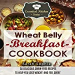 Wheat Belly Breakfast Cookbook: 30 Delicious Grain-Free Recipes to Help You Lose Weight and Feel Great: The Essential Kitchen Series, Book 44 | Sarah Sophia
