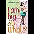 I am Big. So What!?