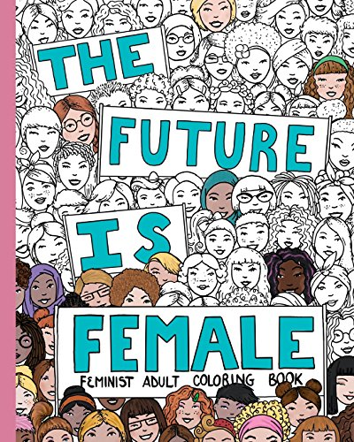 The Future Is Female: Feminist Adult Coloring Book: 30 Stress Relieving Adult Coloring Pages ()
