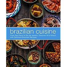 Brazilian Cuisine: From Sao Paulo to Rio de Janeiro, Discover All of with Delicious Brazilian Recipes