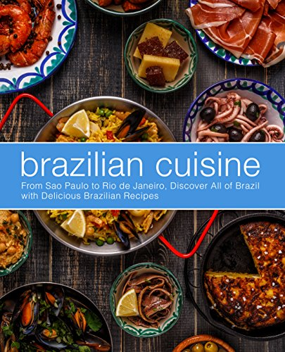 Brazilian Cuisine: From Sao Paulo to Rio de Janeiro, Discover All of with Delicious Brazilian Recipes by BookSumo Press
