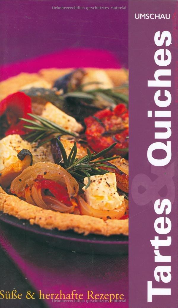 Tartes und Quiches: Süsse und herzhafte Rezepte