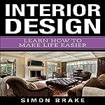 Interior Design: Learn How to Make Life Easier: Book 9 | Simon Brake