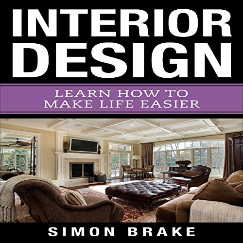 Interior Design: Learn How to Make Life Easier: Book 9