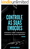 Controle As Suas Emoções: Aprenda Como Comandar E Dominar  As Suas Emoções