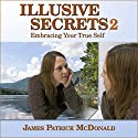 Illusive Secrets 2: Embracing Your True Self Audiobook by James Patrick McDonald Narrated by James Patrick McDonald