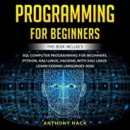 Programming for Beginners: This Book Includes: SQL Computer Programming for Beginners, Python, Kali Linux, Hac