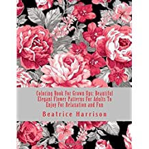 Coloring Book For Grown Ups: Beautiful Elegant Flower Patterns For Adults To Enjoy For Relaxation and Fun