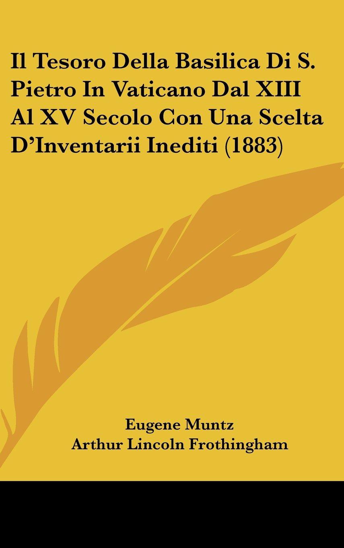 Read Online Il Tesoro Della Basilica Di S. Pietro In Vaticano Dal XIII Al XV Secolo Con Una Scelta D'Inventarii Inediti (1883) (Italian Edition) ebook