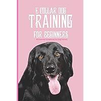E Collar Dog Training For Beginners- An Essential Guidebook For Dog Trainers: Good E Collar Book