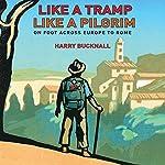Like a Tramp, Like a Pilgrim: On Foot, Across Europe to Rome | Harry Bucknall
