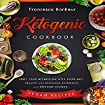 Ketogenic Cookbook: Reset Your Metabolism with These Easy, Healthy and Delicious Ketogenic and Pressure Cooker Vegan Recipes | Francesca Bonheur