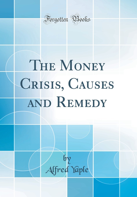 The Money Crisis, Causes and Remedy (Classic Reprint) pdf epub