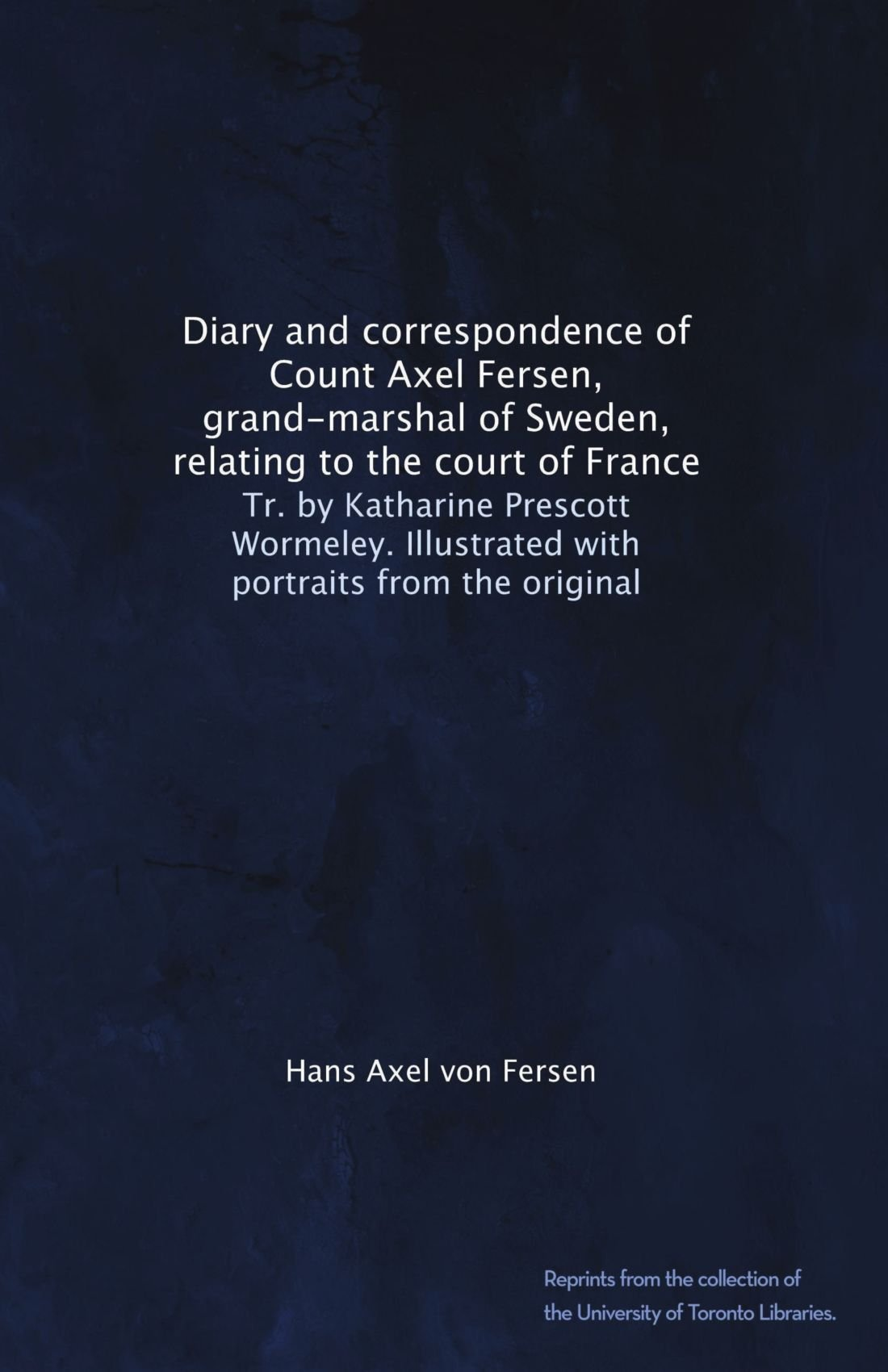 Diary and correspondence of Count Axel Fersen, grand-marshal of Sweden,  relating to the court of France: Tr. by Katharine Prescott Wormeley.