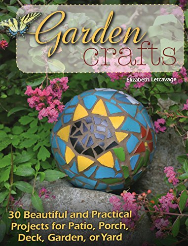 Garden Crafts: 30 Beautiful and Practical Projects for Patio, Porch, Deck, Garden, or Yard -
