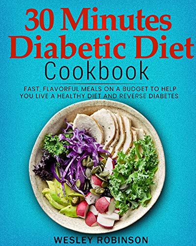 30 Minutes Diabetic Diet Cookbook: Fast, Flavorful Meals on a Budget to Help You Live a Healthy Diet and Reverse Diabetes by Wesley  Robinson