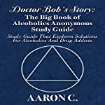 Doctor Bob's Story: The Big Book of Alcoholics Anonymous Study Guide | Aaron C.