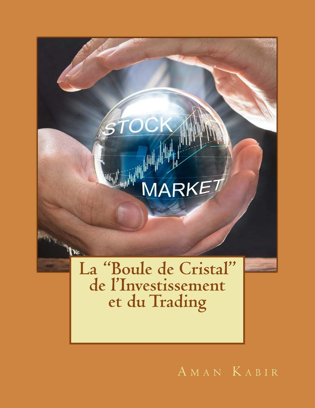 La Boule de Cristal de l'Investissement et Du Trading: Le Saint Graal de la Bourse Broché – 1 mars 2018 Mr. Aman Kabir 1986125491 EDUCATION / Finance