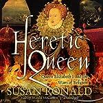 Heretic Queen: Queen Elizabeth I and the Wars of Religion | Susan Ronald