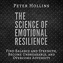 The Science of Emotional Resilience: Find Balance and Strength, Become Unbreakable, and Overcome Adversity Audiobook by Peter Hollins Narrated by Peter Hollins