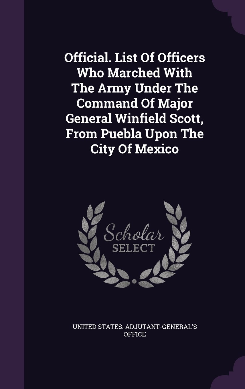 Official. List of Officers Who Marched with the Army Under the Command of Major General Winfield Scott, from Puebla Upon the City of Mexico pdf
