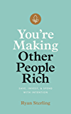 You're Making Other People Rich: Save, Invest, and Spend with Intention