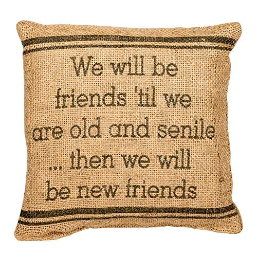 The Country House Burlap Pillow - we Will Be Friends 'Til we are Old and Senile. Then we Will Be New Friends - 8