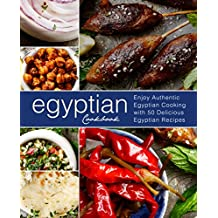 Egyptian Cookbook: Enjoy Authentic Egyptian Cooking with 50 Delicious Egyptian Recipes