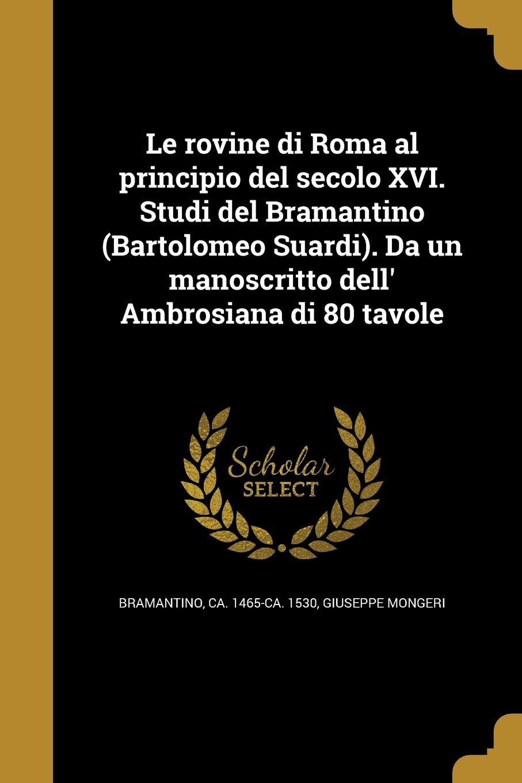 Le Rovine Di Roma Al Principio del Secolo XVI. Studi del Bramantino (Bartolomeo Suardi). Da Un Manoscritto Dell' Ambrosiana Di 80 Tavole (Italian Edition) PDF