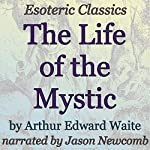 The Life of the Mystic: Esoteric Classics | Arthur Edward Waite