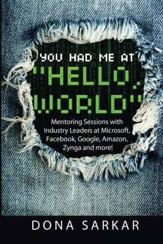 You Had Me at Hello World: Mentoring Sessions with Industry Leaders at Microsoft, Facebook, Google, Amazon, Zynga and mo