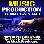 Music Production: How to Produce Music, The Easy-to-Read Guide for Music Producers | Tommy Swindali