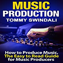 Music Production: How to Produce Music, The Easy-to-Read Guide for Music Producers Audiobook by Tommy Swindali Narrated by Erich Bailey
