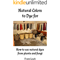 Natural Colors to Dye For - How to use natural dyes from plants and fungi