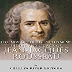 Legends of The Enlightenment: The Life and Legacy of Jean Jacques Rousseau | Charles River Editors