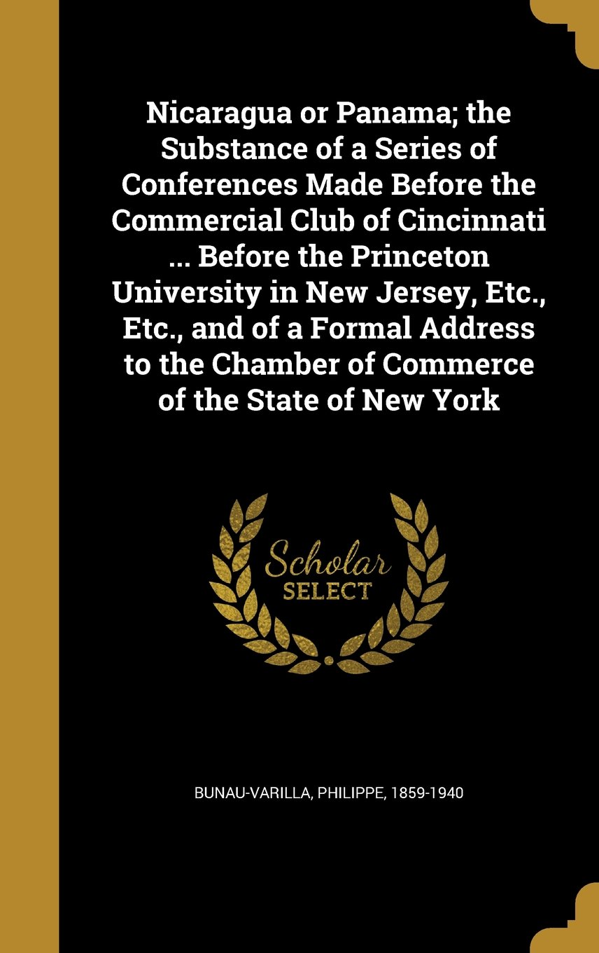 Nicaragua or Panama; The Substance of a Series of Conferences Made Before the Commercial Club of Cincinnati ... Before the Princeton University in New ... Chamber of Commerce of the State of New York