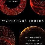 Wondrous Truths: The Improbable Triumph of Modern Science | J. D. Trout