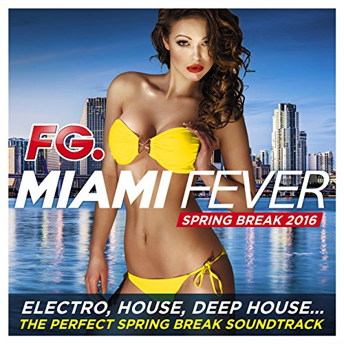 Miami Fever 2016 (by FG) [Electro, House, Deep House... The Perfect Spring Break - Soundtrack Spring Break