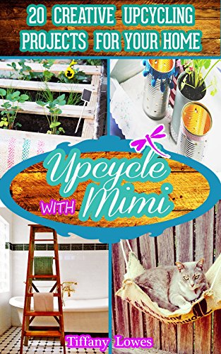 Upcycle with Mimi: 20 Creative Upcycling Projects for your Home: Upcycling projects and upcycle ideas to give your home a unique touch.