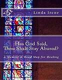 Has God Said, Thou Shalt Stay Abused?: A Memoir & Road Map for Healing