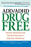 ADD/ADHD Drug Free: Natural Alternatives and Practical Exercises to Help Your Child Focus