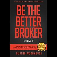 Be The Better Broker, Volume 3: Detailed Mortgage Loan Origination Skills & Scripts