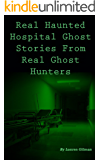 True Haunted Hospital Ghost Stories by Real Ghost Hunters (True Ghost Stories Book 3)