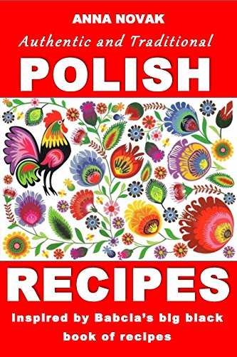 Authentic And Traditional Polish Recipes: Inspired By Babcia's Big Black Book Of Recipes by Anna Novak