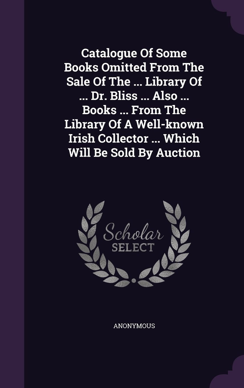 Read Online Catalogue of Some Books Omitted from the Sale of the ... Library of ... Dr. Bliss ... Also ... Books ... from the Library of a Well-Known Irish Collector ... Which Will Be Sold by Auction PDF